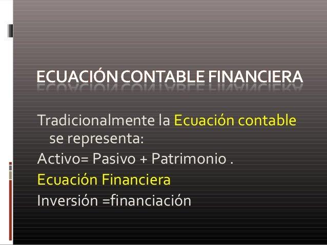 Tradicionalmente la Ecuación contable se representa: Activo= Pasivo + Patrimonio . Ecuación Financiera Inversión =financia...