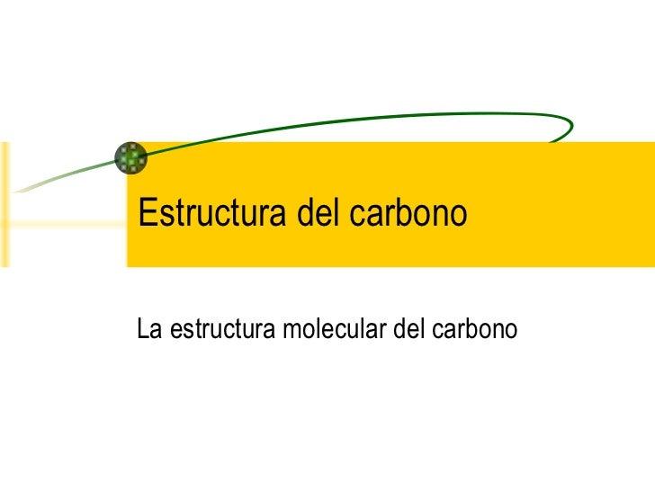 Estructura del carbonoLa estructura molecular del carbono