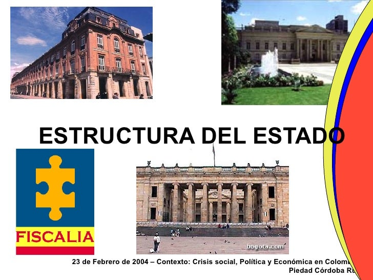 ESTRUCTURA DEL ESTADO 23 de Febrero de 2004 – Contexto: Crisis social, Política y Económica en Colombia Piedad Córdoba Ruíz