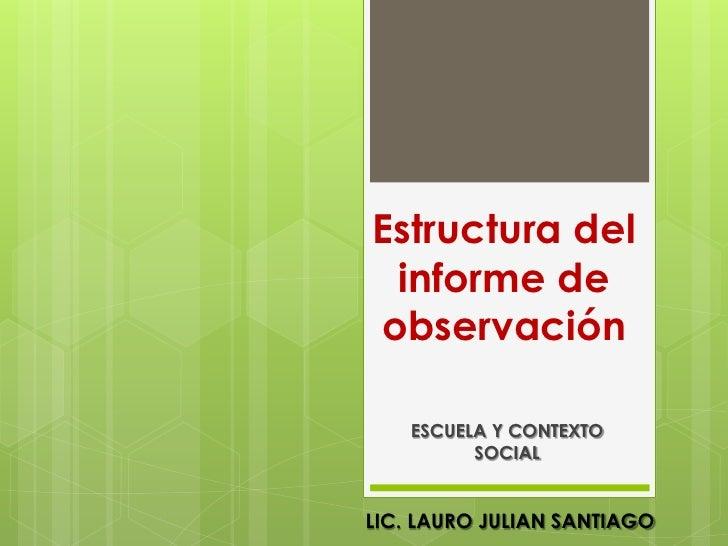 Estructura del  informe de observación      ESCUELA Y CONTEXTO           SOCIAL   LIC. LAURO JULIAN SANTIAGO