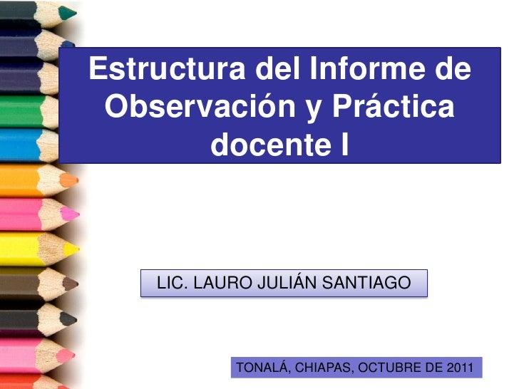 Estructura del Informe de Observación y Práctica        docente I    LIC. LAURO JULIÁN SANTIAGO            TONALÁ, CHIAPAS...