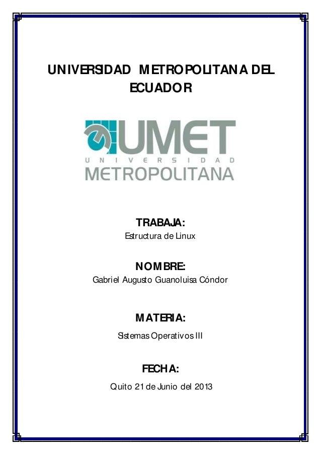 UNIVERSIDAD METROPOLITANA DEL ECUADOR TRABAJA: Estructura de Linux NOMBRE: Gabriel Augusto Guanoluisa Cóndor MATERIA: Sist...
