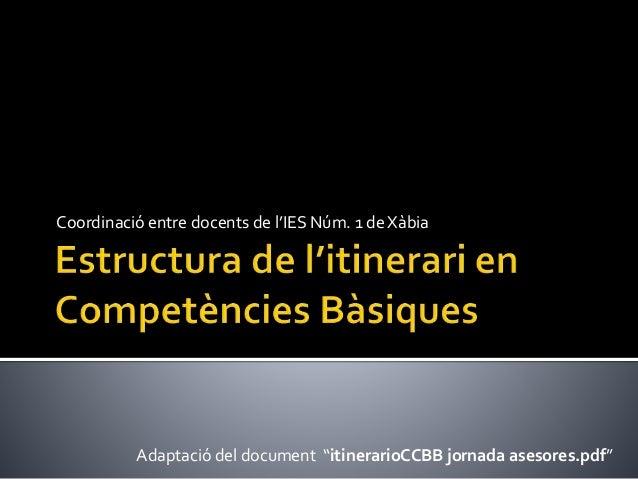 """Coordinació entre docents de l'IES Núm. 1 de Xàbia Adaptació del document """"itinerarioCCBB jornada asesores.pdf"""""""