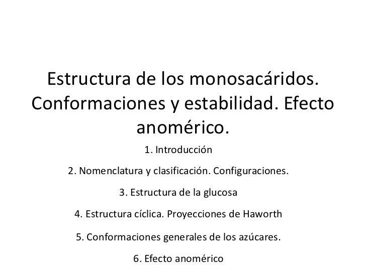 Estructura de los monosacáridos. Conformaciones y estabilidad. Efecto             anomérico.                     1. Introd...