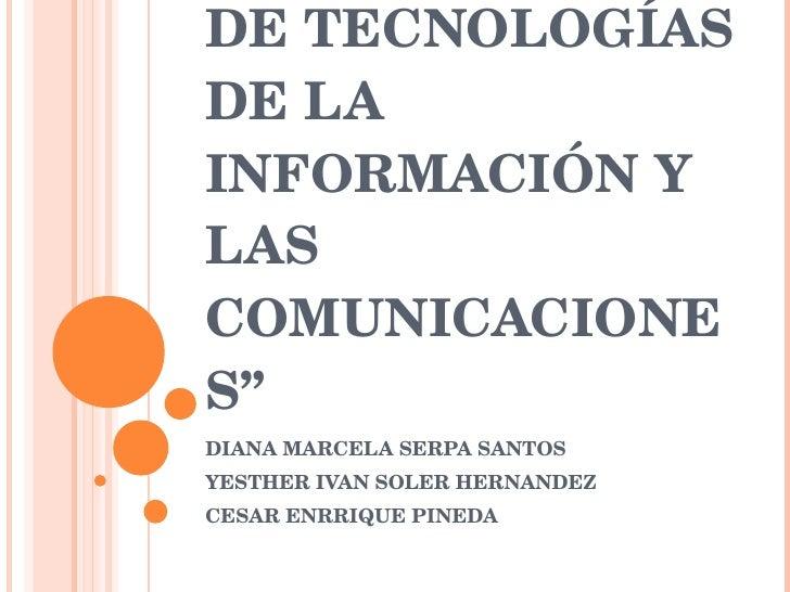 """"""" PLAN NACIONAL DE TECNOLOGÍAS DE LA INFORMACIÓN Y LAS COMUNICACIONES"""" DIANA MARCELA SERPA SANTOS YESTHER IVAN SOLER HERNA..."""