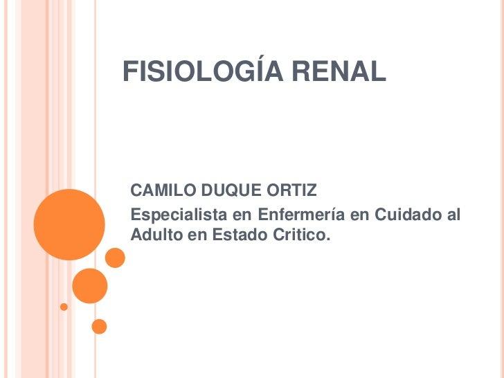FISIOLOGÍA RENALCAMILO DUQUE ORTIZEspecialista en Enfermería en Cuidado alAdulto en Estado Critico.