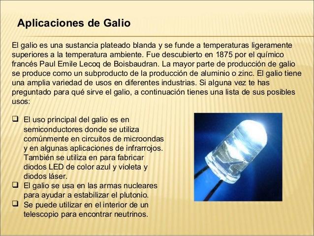 Aplicaciones de GalioEl galio es una sustancia plateado blanda y se funde a temperaturas ligeramentesuperiores a la temper...