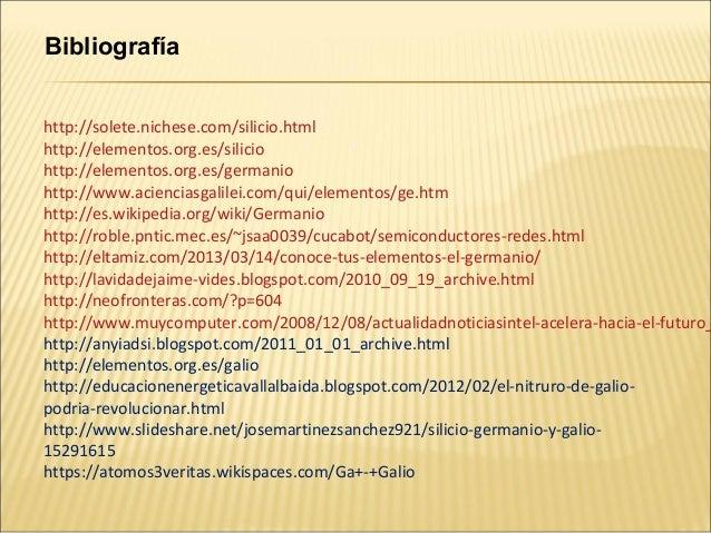 Bibliografíahttp://solete.nichese.com/silicio.htmlhttp://elementos.org.es/siliciohttp://elementos.org.es/germaniohttp://ww...