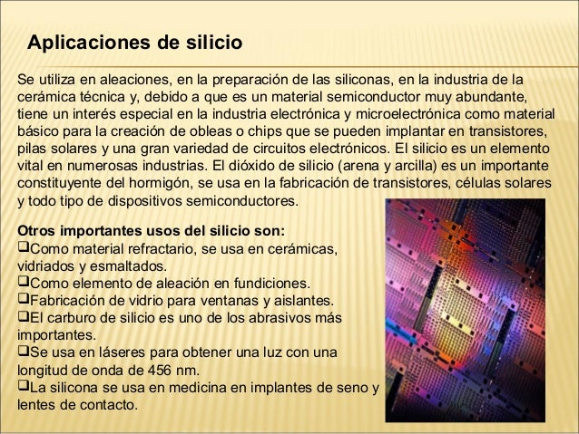 Aplicaciones de silicioSe utiliza en aleaciones, en la preparación de las siliconas, en la industria de lacerámica técnica...