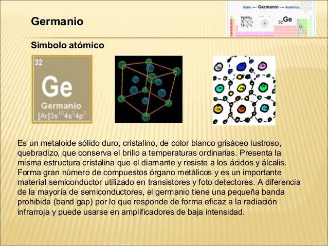 Germanio   Símbolo atómicoEs un metaloide sólido duro, cristalino, de color blanco grisáceo lustroso,quebradizo, que conse...