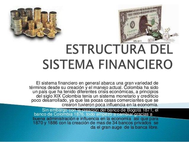 El sistema financiero en general abarca una gran variedad detérminos desde su creación y el manejo actual. Colombia ha sid...
