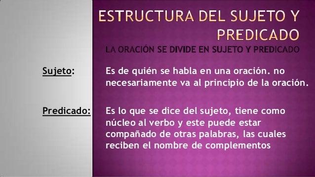 Sujeto:      Es de quién se habla en una oración. no             necesariamente va al principio de la oración.Predicado:  ...