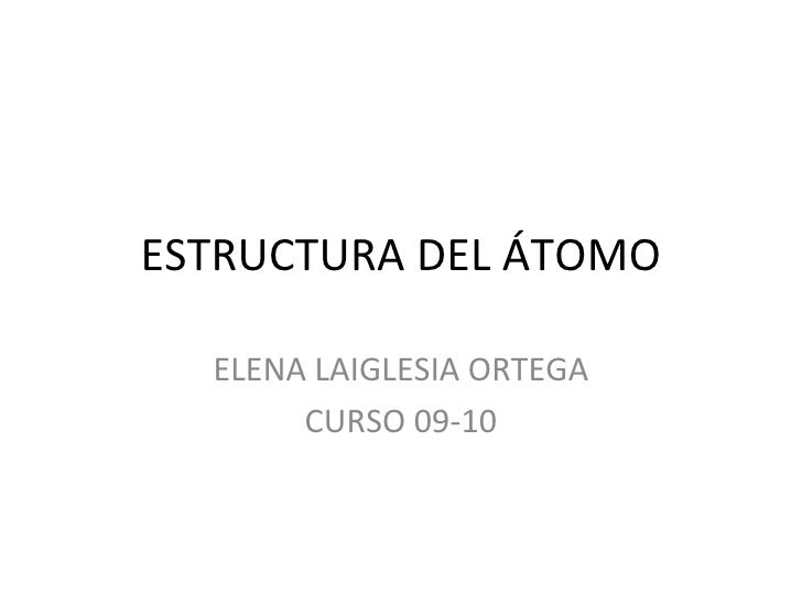 ESTRUCTURA DEL ÁTOMO ELENA LAIGLESIA ORTEGA CURSO 09-10