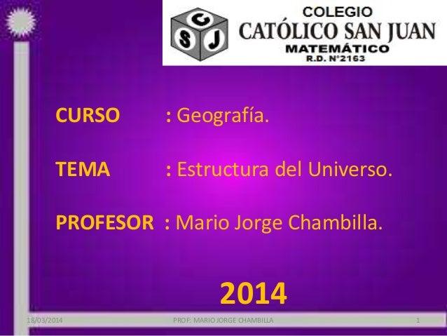 CURSO : Geografía. TEMA : Estructura del Universo. PROFESOR : Mario Jorge Chambilla. 2014 18/03/2014 PROF: MARIO JORGE CHA...