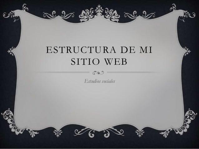 ESTRUCTURA DE MI SITIO WEB Estudios sociales