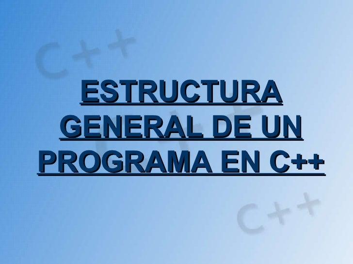 ESTRUCTURA GENERAL DE UNPROGRAMA EN C++
