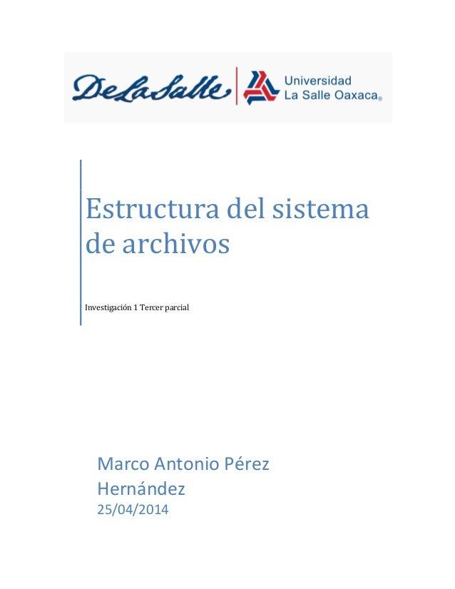Estructura del sistema de archivos Investigación 1 Tercer parcial Marco Antonio Pérez Hernández 25/04/2014