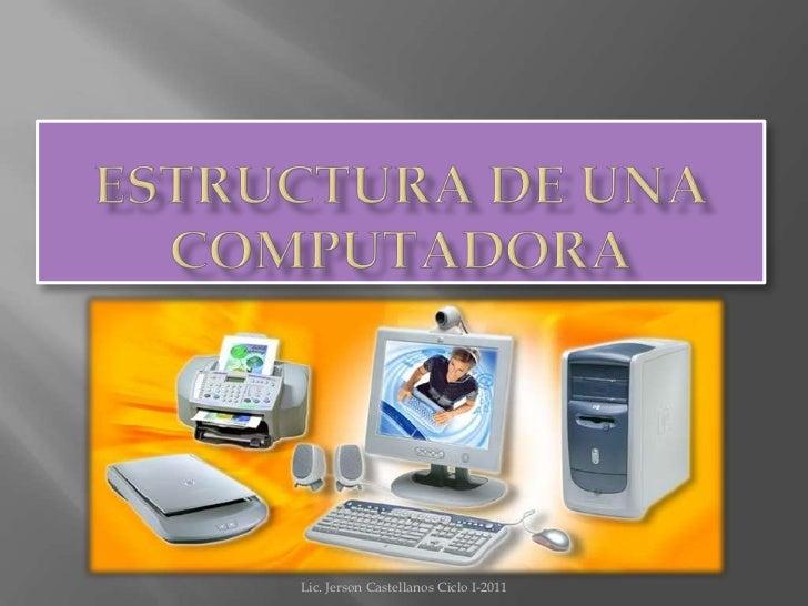 ESTRUCTURA DE UNA COMPUTADORA<br />Lic. Jerson Castellanos Ciclo I-2011<br />