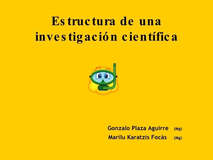 Estructura de una investigación científica <ul><li>  Gonzalo Plaza Aguirre  (Mg) </li></ul><ul><li>  Marilu Karatzis Focàs...