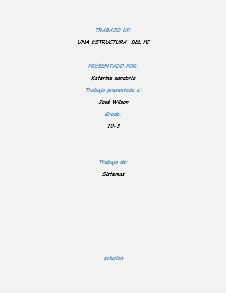 trabajo de:<br />Una estructura  del pc<br />presentado por:<br />Katerine sanabria<br />Trabajo presentado a:<br />José W...