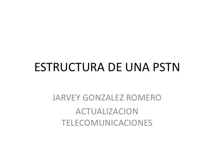 ESTRUCTURA DE UNA PSTN  JARVEY GONZALEZ ROMERO       ACTUALIZACION    TELECOMUNICACIONES