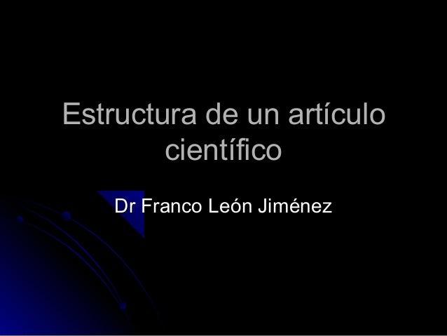 Estructura de un artículoEstructura de un artículo científicocientífico Dr Franco León JiménezDr Franco León Jiménez