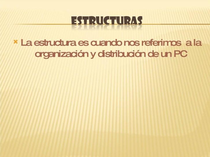 <ul><li>La estructura es cuando nos referimos  a la organización y distribución de un PC </li></ul>