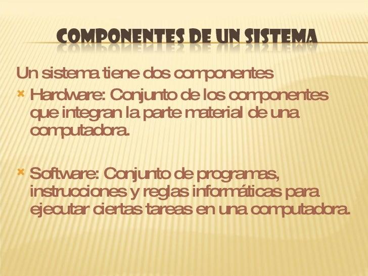 <ul><li>Un sistema tiene dos componentes </li></ul><ul><li>Hardware: Conjunto de los componentes que integran la parte mat...