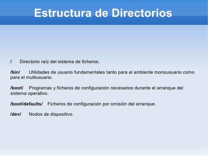 Estructura de Directorios <ul><li>/  Directorio raíz del sistema de ficheros. </li></ul><ul><li>/bin/   Utilidades de usua...