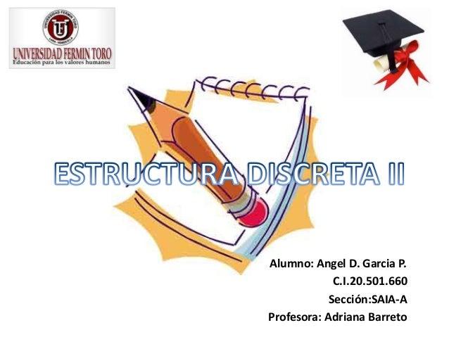 Alumno: Angel D. Garcia P. C.I.20.501.660 Sección:SAIA-A Profesora: Adriana Barreto