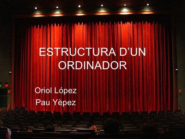 ESTRUCTURA D'UN    ORDINADOROriol LópezPau Yèpez