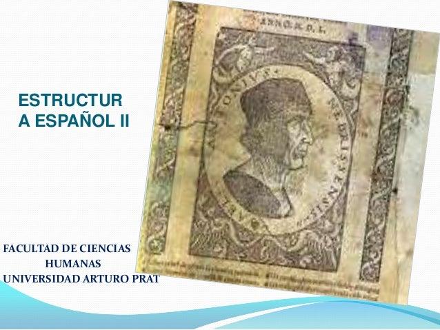 ESTRUCTUR A ESPAÑOL II  FACULTAD DE CIENCIAS HUMANAS UNIVERSIDAD ARTURO PRAT