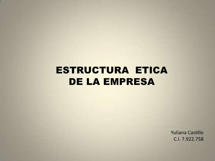 ESTRUCTURA  ETICA<br />DE LA EMPRESA<br />Yuliana Castillo <br />C.I. 7.922.758<br />