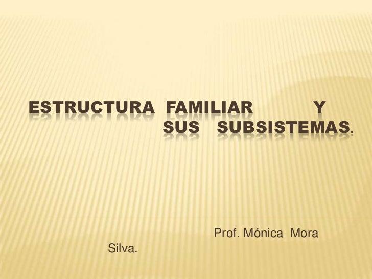 ESTRUCTURA FAMILIAR    Y           SUS SUBSISTEMAS.               Prof. Mónica Mora      Silva.