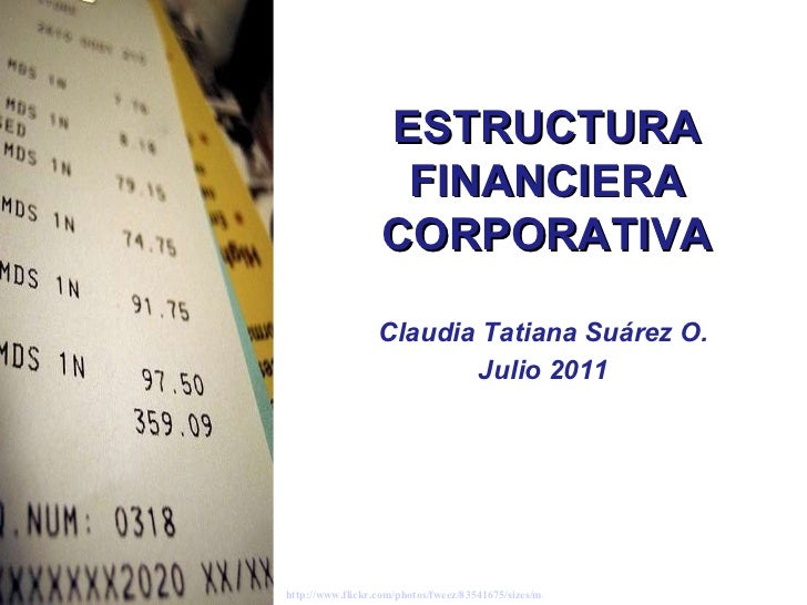 Claudia Tatiana Suárez O. Julio 2011 ESTRUCTURA FINANCIERA CORPORATIVA http://www.flickr.com/photos/fweez/83541675/sizes/m...