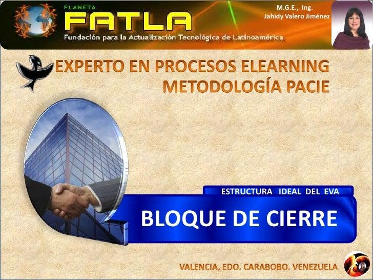 EXPERTO EN PROCESOS ELEARNING<br />METODOLOGÍA PACIE<br />ESTRUCTURA   IDEAL  DEL  EVA<br />BLOQUE DE CIERRE<br />M.G.E., ...