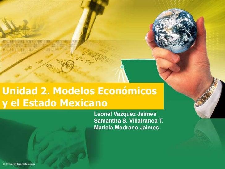 Unidad 2. Modelos Económicos y el Estado Mexicano<br />Leonel VazquezJaimes<br />Samantha S. Villafranca T.<br />MarielaMe...