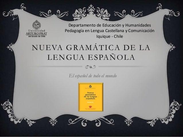 Departamento de Educación y Humanidades Pedagogía en Lengua Castellana y Comunicación Iquique - Chile  NUEVA GRAMÁTICA DE ...