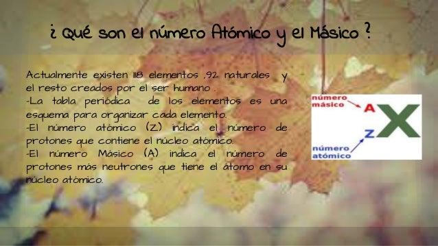¿ Qué son el número Atómico y el Másico ? Actualmente existen 118 elementos ,92 naturales y el resto creados por el ser hu...