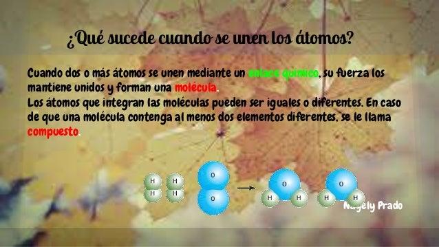 ¿Qué sucede cuando se unen los átomos? Cuando dos o más átomos se unen mediante un enlace químico, su fuerza los mantiene ...