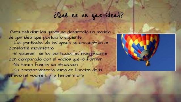 ¿Qué es un gas ideal? -Para estudiar los gases se desarrolló un modelo de gas ideal que postula lo siguiente: -Las partícu...
