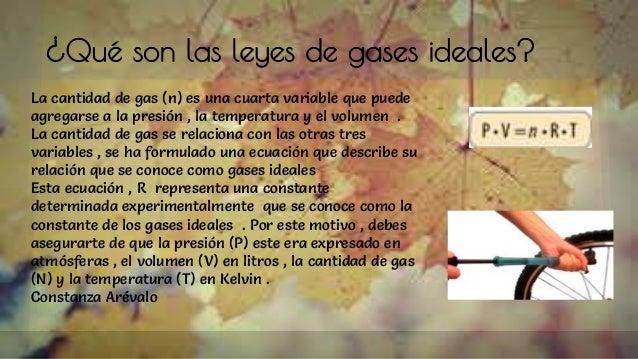 ¿Qué son las leyes de gases ideales? La cantidad de gas (n) es una cuarta variable que puede agregarse a la presión , la t...