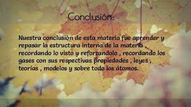 Conclusión: Nuestra conclusiòn de esta materia fue aprender y repasar la estructura interna de la materia , recordando lo ...