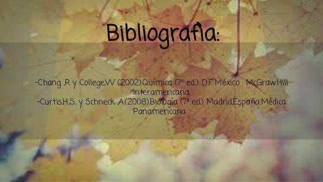 Bibliografìa: -Chang ,R y College,W (2002).Química (7ª ed.) .D.F México : McGraw.Hill Interamericana. -Curtis,H.,S. y Schn...