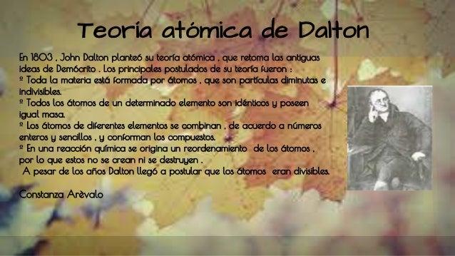 Teoría atómica de Dalton En 1803 , John Dalton planteó su teoría atómica , que retoma las antiguas ideas de Demócrito . Lo...