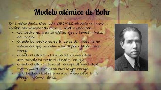 Modelo atómico de Bohr En el físico danés Niels Bohr (1885-1962) introdujo un nuevo modelo atómico,conocido como el modelo...