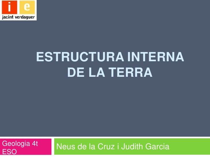 ESTRUCTURA INTERNA              DE LA TERRAGeologia 4t              Neus de la Cruz i Judith GarciaESO
