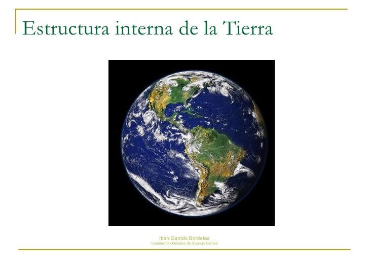 Estructura interna de la Tierra <ul><li>Ibán Garrido Bordetas </li></ul><ul><li>Contenidos obtenidos de diversas fuentes <...