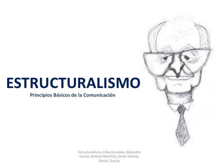ESTRUCTURALISMO  Principios Básicos de la Comunicación                      Estructuralismo. Erika González, Alejandro    ...