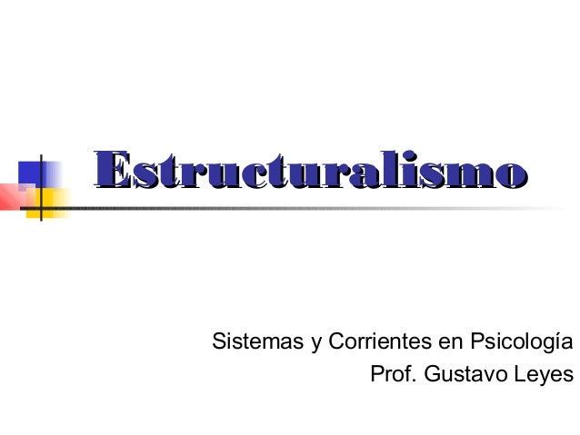 Estructuralismo    Sistemas y Corrientes en Psicología                   Prof. Gustavo Leyes